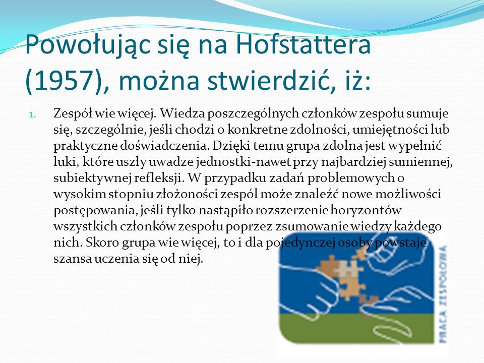Powołując się na Hofstattera (1957), można stwierdzić, iż: 1. Zespół wie więcej. Wiedza poszczególnych członków zespołu sumuje się, szczególnie, jeśli