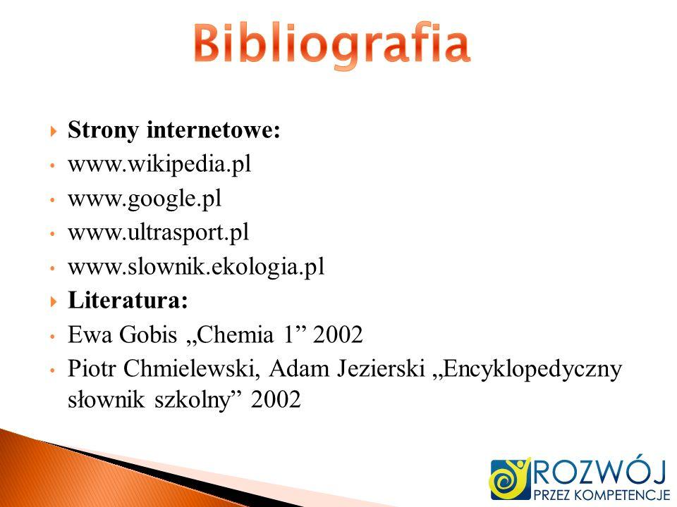 Strony internetowe: www.wikipedia.pl www.google.pl www.ultrasport.pl www.slownik.ekologia.pl Literatura: Ewa Gobis Chemia 1 2002 Piotr Chmielewski, Ad