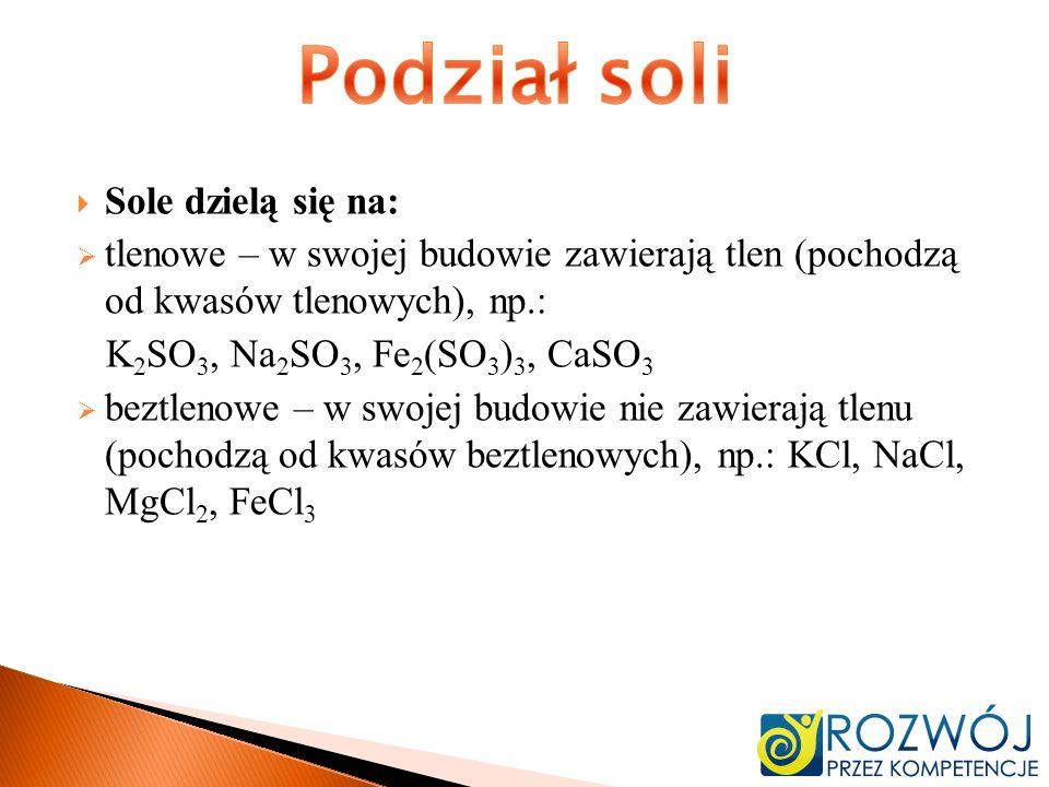 Sole dzielą się na: tlenowe – w swojej budowie zawierają tlen (pochodzą od kwasów tlenowych), np.: K 2 SO 3, Na 2 SO 3, Fe 2 (SO 3 ) 3, CaSO 3 beztlen