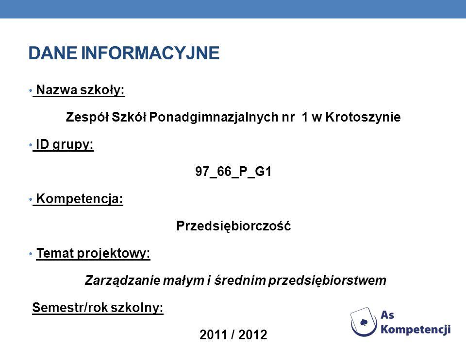 DANE INFORMACYJNE Nazwa szkoły: Zespół Szkół Ponadgimnazjalnych nr 1 w Krotoszynie ID grupy: 97_66_P_G1 Kompetencja: Przedsiębiorczość Temat projektowy: Zarządzanie małym i średnim przedsiębiorstwem Semestr/rok szkolny: 2011 / 2012
