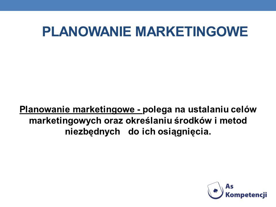 PLANOWANIE MARKETINGOWE Planowanie marketingowe - polega na ustalaniu celów marketingowych oraz określaniu środków i metod niezbędnych do ich osiągnięcia.
