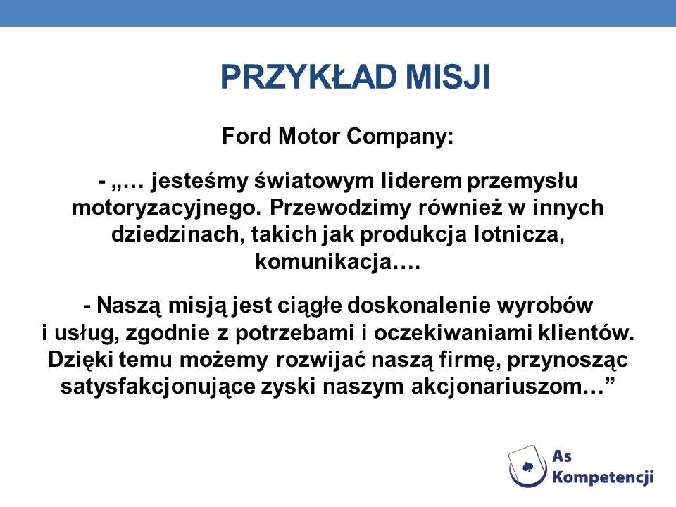 PRZYKŁAD MISJI Ford Motor Company: - … jesteśmy światowym liderem przemysłu motoryzacyjnego. Przewodzimy również w innych dziedzinach, takich jak prod