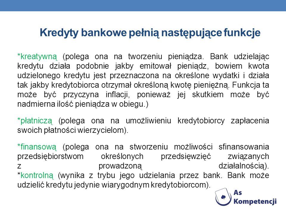 Kredyty bankowe pełnią następujące funkcje *kreatywną (polega ona na tworzeniu pieniądza. Bank udzielając kredytu działa podobnie jakby emitował pieni