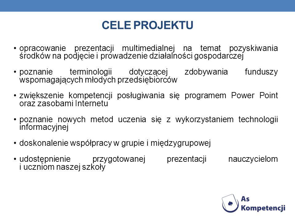 CELE PROJEKTU opracowanie prezentacji multimedialnej na temat pozyskiwania środków na podjęcie i prowadzenie działalności gospodarczej poznanie termin