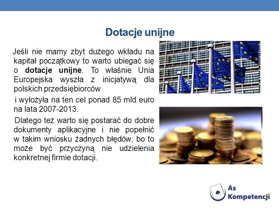 Dotacje unijne Jeśli nie mamy zbyt dużego wkładu na kapitał początkowy to warto ubiegać się o dotacje unijne. To właśnie Unia Europejska wyszła z inic