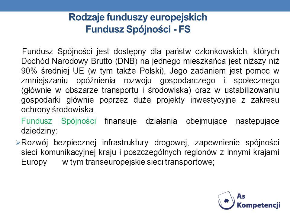 Rodzaje funduszy europejskich Fundusz Spójności - FS Fundusz Spójności jest dostępny dla państw członkowskich, których Dochód Narodowy Brutto (DNB) na