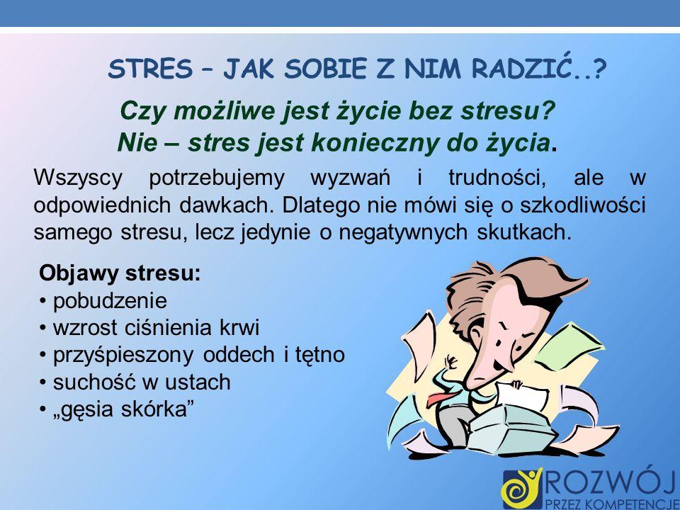 STRES – JAK SOBIE Z NIM RADZIĆ..? Czy możliwe jest życie bez stresu? Nie – stres jest konieczny do życia. Wszyscy potrzebujemy wyzwań i trudności, ale
