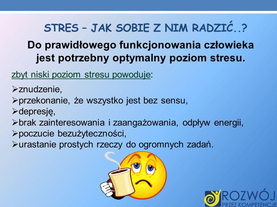 STRES – JAK SOBIE Z NIM RADZIĆ..? Do prawidłowego funkcjonowania człowieka jest potrzebny optymalny poziom stresu. zbyt niski poziom stresu powoduje: