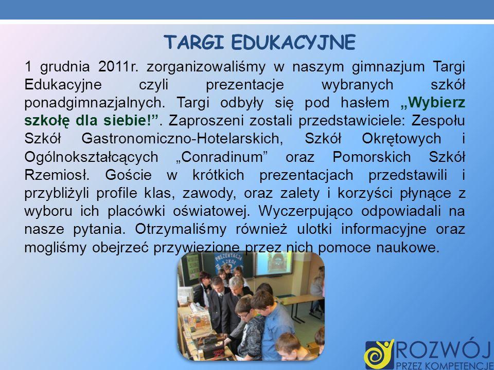 TARGI EDUKACYJNE 1 grudnia 2011r. zorganizowaliśmy w naszym gimnazjum Targi Edukacyjne czyli prezentacje wybranych szkół ponadgimnazjalnych. Targi odb