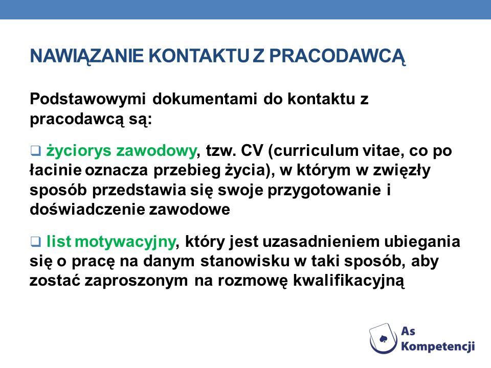 NAWIĄZANIE KONTAKTU Z PRACODAWCĄ Podstawowymi dokumentami do kontaktu z pracodawcą są: życiorys zawodowy, tzw. CV (curriculum vitae, co po łacinie ozn