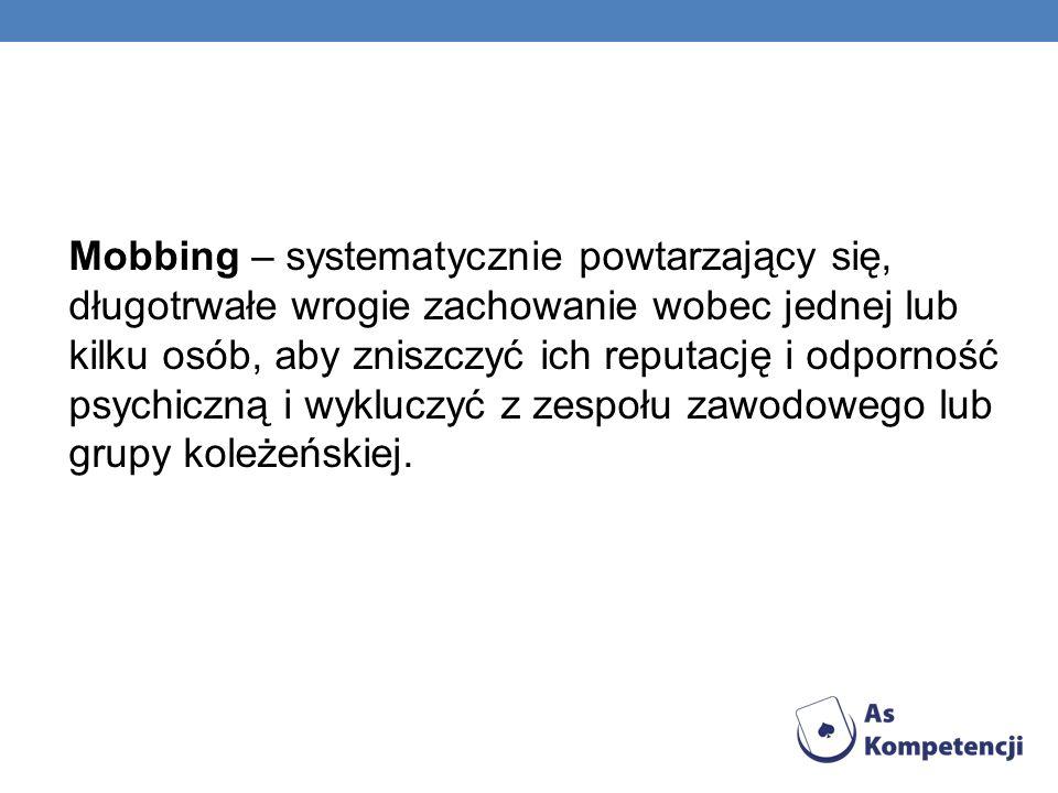 Mobbing – systematycznie powtarzający się, długotrwałe wrogie zachowanie wobec jednej lub kilku osób, aby zniszczyć ich reputację i odporność psychicz