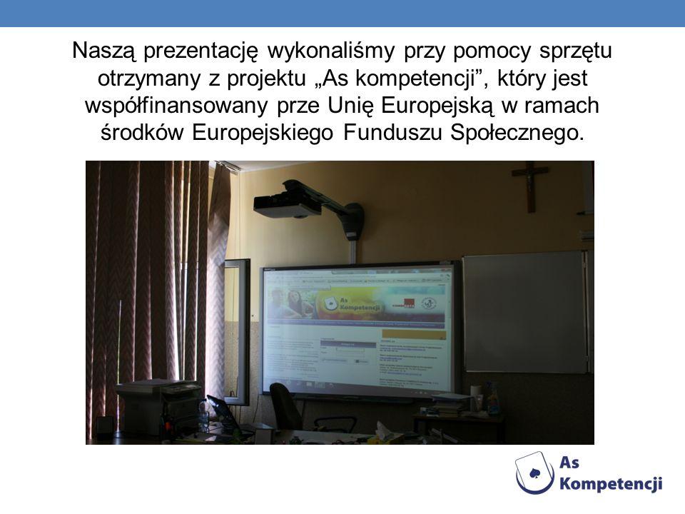 Naszą prezentację wykonaliśmy przy pomocy sprzętu otrzymany z projektu As kompetencji, który jest współfinansowany prze Unię Europejską w ramach środk