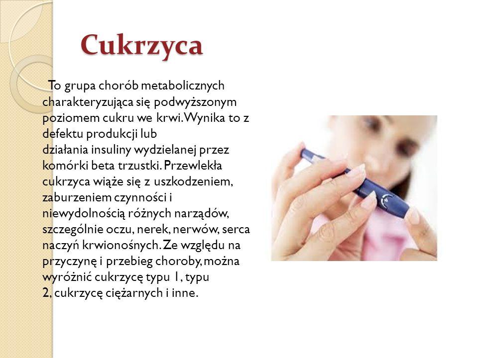 Cukrzyca To grupa chorób metabolicznych charakteryzująca się podwyższonym poziomem cukru we krwi. Wynika to z defektu produkcji lub działania insuliny