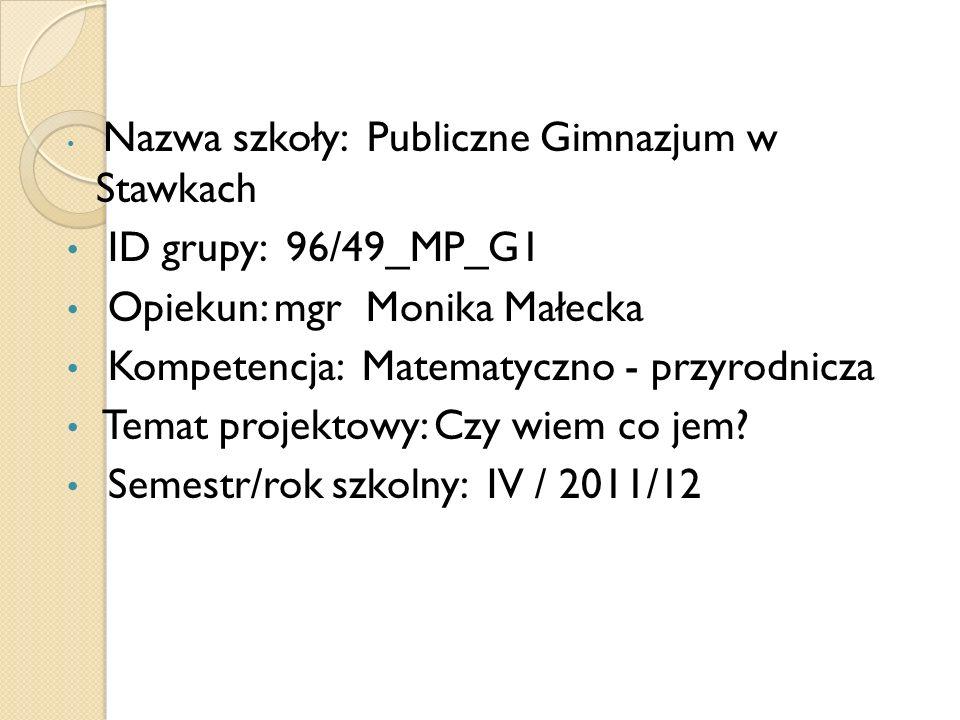 Nazwa szkoły: Publiczne Gimnazjum w Stawkach ID grupy: 96/49_MP_G1 Opiekun: mgr Monika Małecka Kompetencja: Matematyczno - przyrodnicza Temat projekto