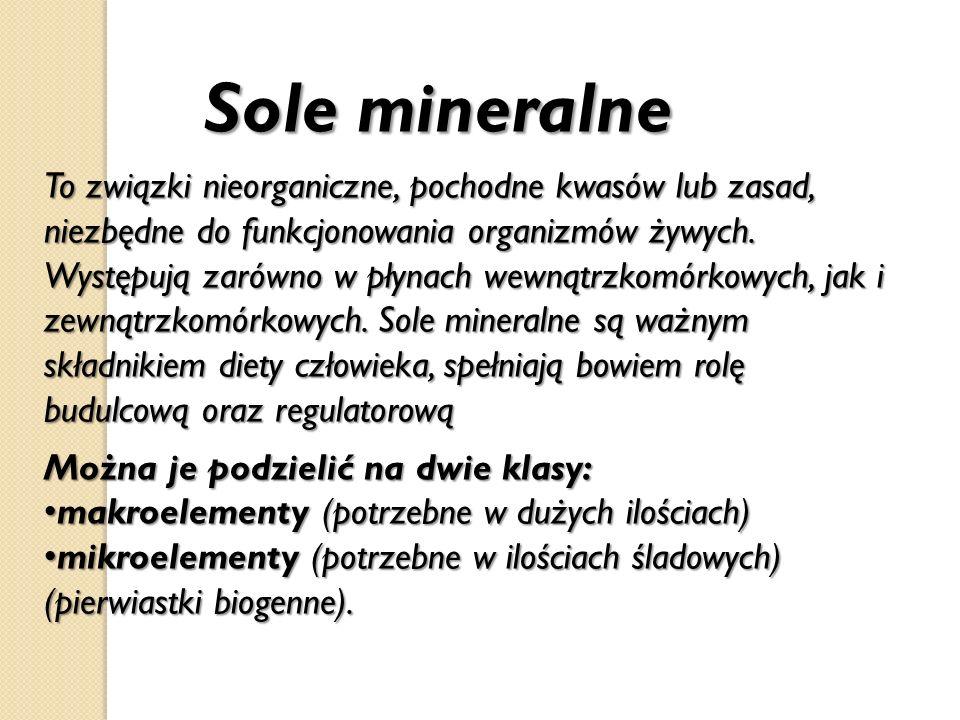 Sole mineralne Sole mineralne To związki nieorganiczne, pochodne kwasów lub zasad, niezbędne do funkcjonowania organizmów żywych. Występują zarówno w
