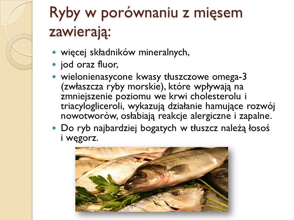 Ryby w porównaniu z mięsem zawierają: więcej składników mineralnych, jod oraz fluor, wielonienasycone kwasy tłuszczowe omega-3 (zwłaszcza ryby morskie
