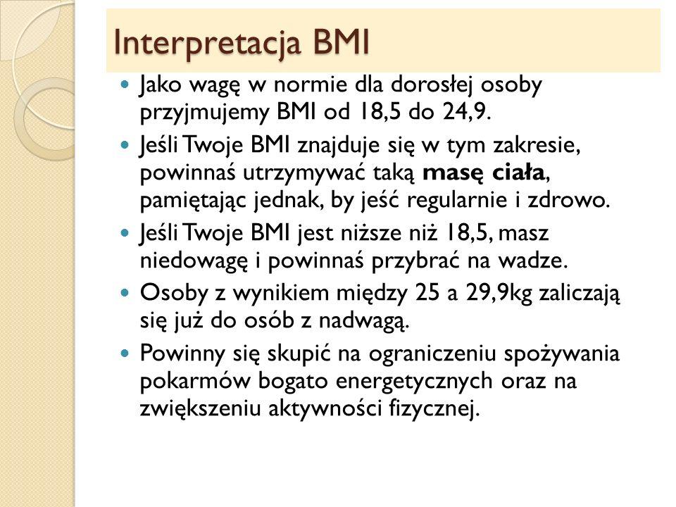 Interpretacja BMI Jako wagę w normie dla dorosłej osoby przyjmujemy BMI od 18,5 do 24,9. Jeśli Twoje BMI znajduje się w tym zakresie, powinnaś utrzymy