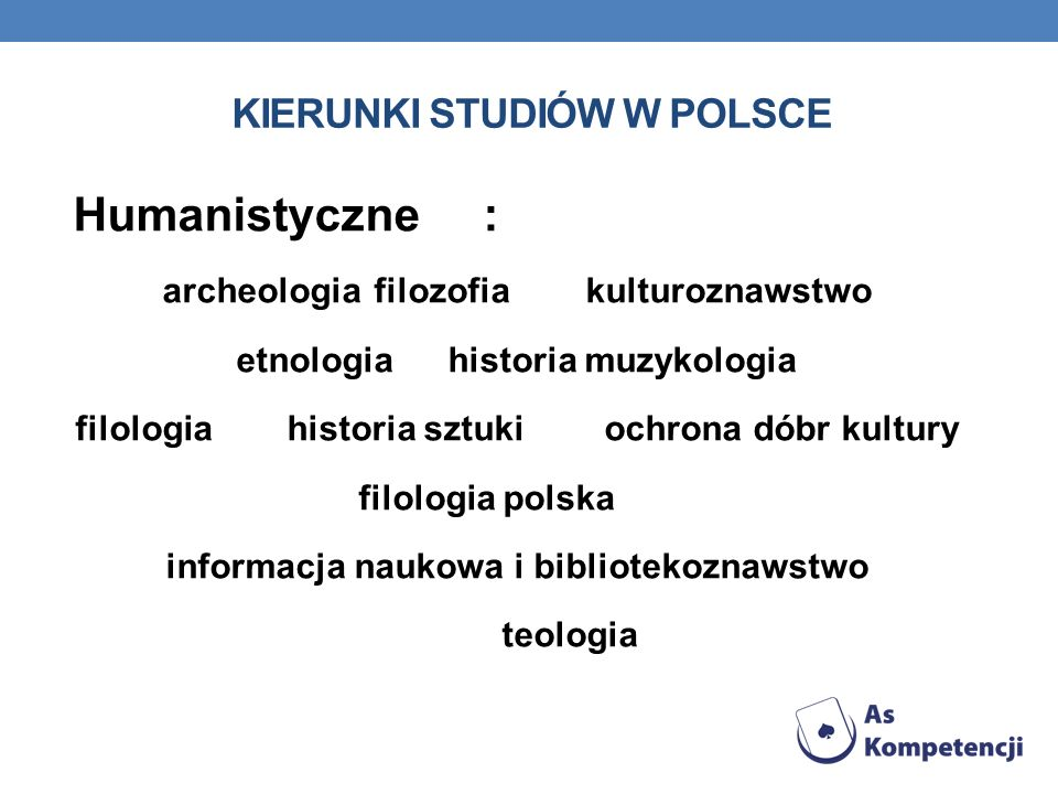KIERUNKI STUDIÓW W POLSCE Humanistyczne : archeologia filozofia kulturoznawstwo etnologia historia muzykologia filologia historia sztuki ochrona dóbr