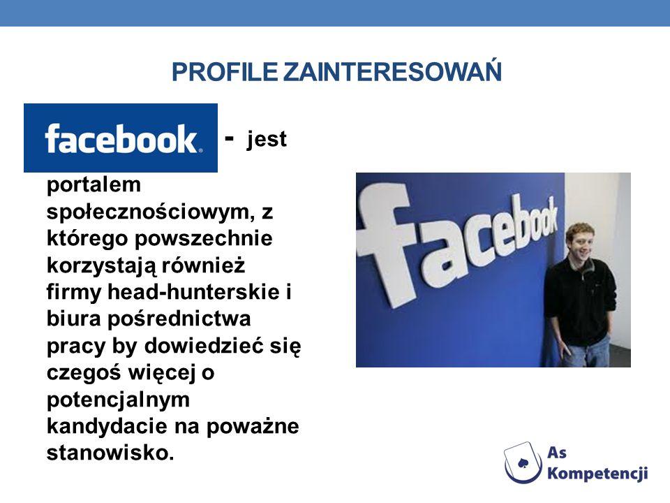 PROFILE ZAINTERESOWAŃ FACEBOOK - jest portalem społecznościowym, z którego powszechnie korzystają również firmy head-hunterskie i biura pośrednictwa p
