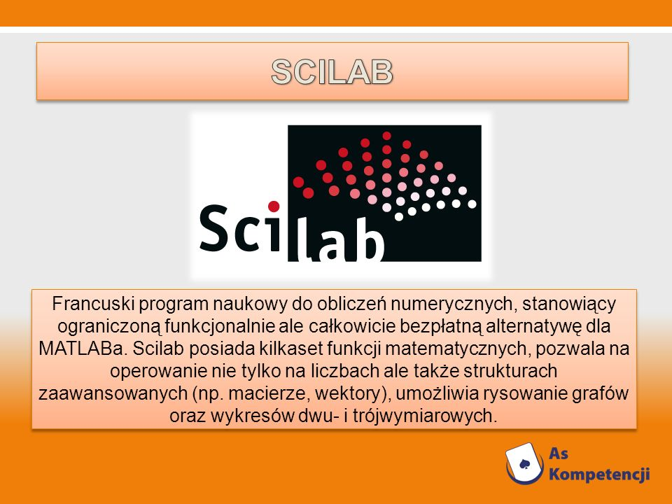Francuski program naukowy do obliczeń numerycznych, stanowiący ograniczoną funkcjonalnie ale całkowicie bezpłatną alternatywę dla MATLABa. Scilab posi