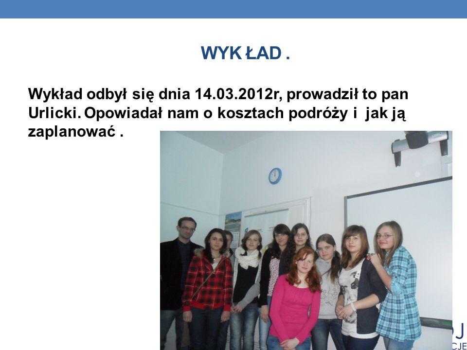 WYK ŁAD. Wykład odbył się dnia 14.03.2012r, prowadził to pan Urlicki. Opowiadał nam o kosztach podróży i jak ją zaplanować.
