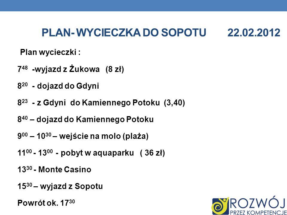 PLAN- WYCIECZKA DO SOPOTU 22.02.2012 Plan wycieczki : 7 48 -wyjazd z Żukowa (8 zł) 8 20 - dojazd do Gdyni 8 23 - z Gdyni do Kamiennego Potoku (3,40) 8