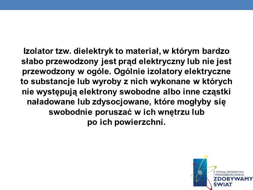 Izolator tzw. dielektryk to materiał, w którym bardzo słabo przewodzony jest prąd elektryczny lub nie jest przewodzony w ogóle. Ogólnie izolatory elek
