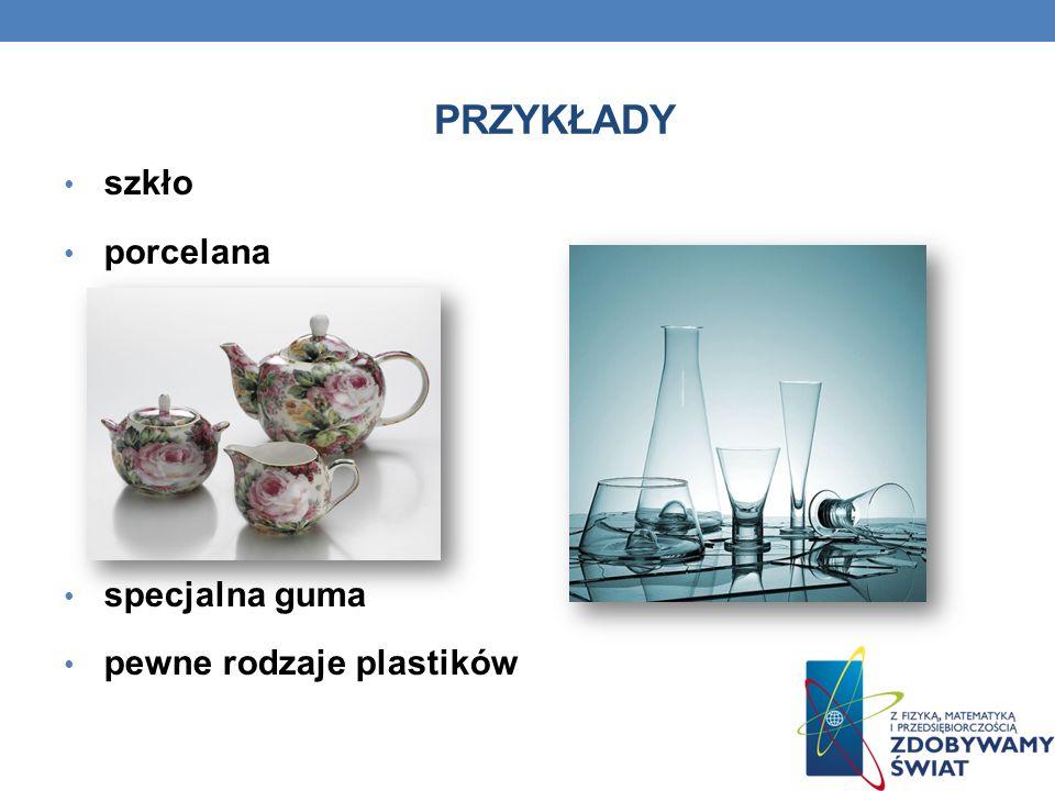 PRZYKŁADY szkło porcelana specjalna guma pewne rodzaje plastików