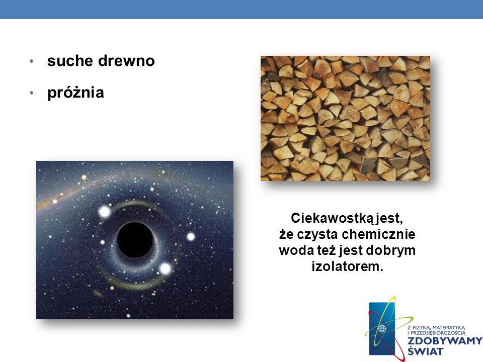 suche drewno próżnia Ciekawostką jest, że czysta chemicznie woda też jest dobrym izolatorem.