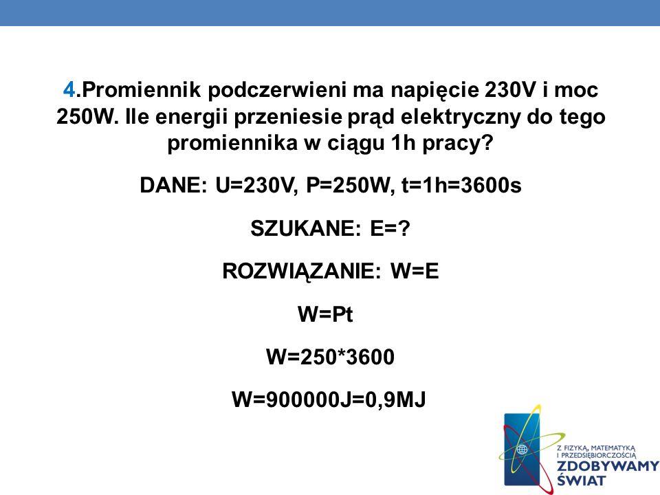 4.Promiennik podczerwieni ma napięcie 230V i moc 250W. Ile energii przeniesie prąd elektryczny do tego promiennika w ciągu 1h pracy? DANE: U=230V, P=2