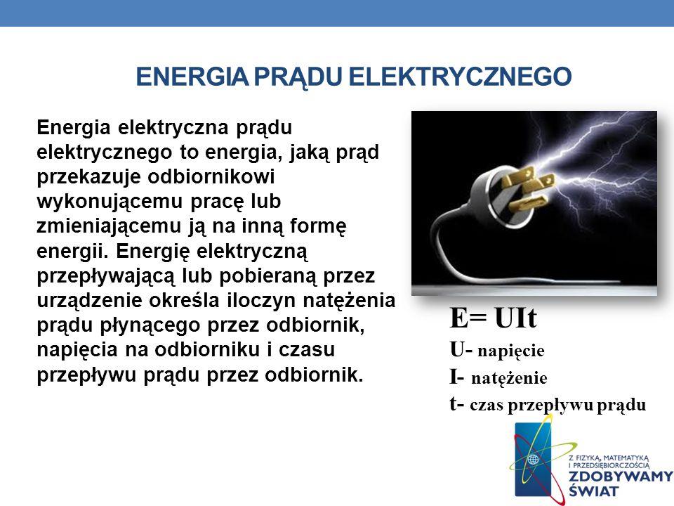 ENERGIA PRĄDU ELEKTRYCZNEGO Energia elektryczna prądu elektrycznego to energia, jaką prąd przekazuje odbiornikowi wykonującemu pracę lub zmieniającemu