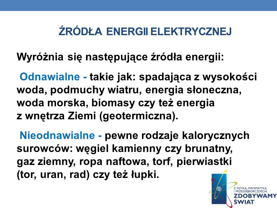 ŹRÓDŁA ENERGII ELEKTRYCZNEJ Wyróżnia się następujące źródła energii: Odnawialne - takie jak: spadająca z wysokości woda, podmuchy wiatru, energia słon