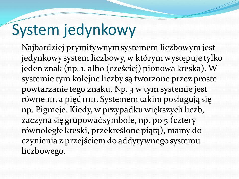 System jedynkowy Najbardziej prymitywnym systemem liczbowym jest jedynkowy system liczbowy, w którym występuje tylko jeden znak (np. 1, albo (częściej