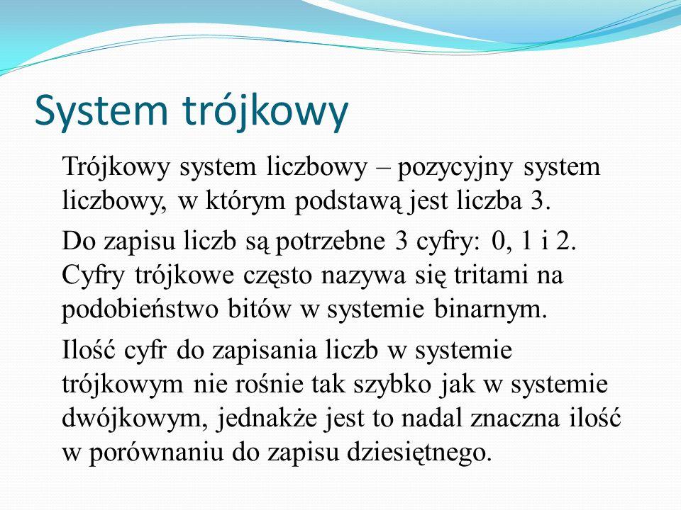 System trójkowy Trójkowy system liczbowy – pozycyjny system liczbowy, w którym podstawą jest liczba 3. Do zapisu liczb są potrzebne 3 cyfry: 0, 1 i 2.
