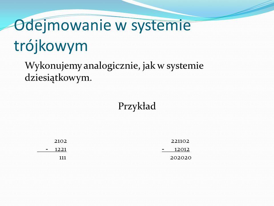 Odejmowanie w systemie trójkowym Wykonujemy analogicznie, jak w systemie dziesiątkowym. Przykład 2102 221102 - 1221 - 12012 111 202020