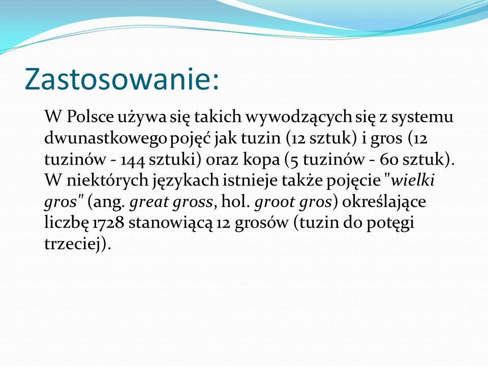 Zastosowanie: W Polsce używa się takich wywodzących się z systemu dwunastkowego pojęć jak tuzin (12 sztuk) i gros (12 tuzinów - 144 sztuki) oraz kopa