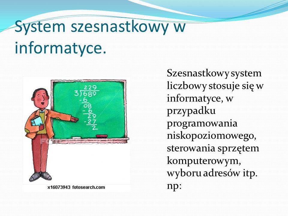 System szesnastkowy w informatyce. Szesnastkowy system liczbowy stosuje się w informatyce, w przypadku programowania niskopoziomowego, sterowania sprz