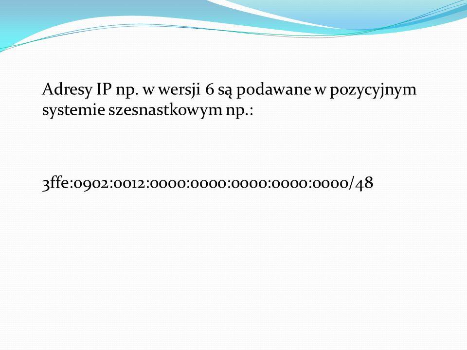 Adresy IP np. w wersji 6 są podawane w pozycyjnym systemie szesnastkowym np.: 3ffe:0902:0012:0000:0000:0000:0000:0000/48