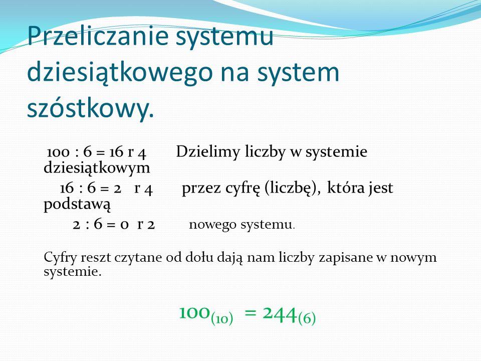 Przeliczanie systemu dziesiątkowego na system szóstkowy. 100 : 6 = 16 r 4 Dzielimy liczby w systemie dziesiątkowym 16 : 6 = 2 r 4 przez cyfrę (liczbę)