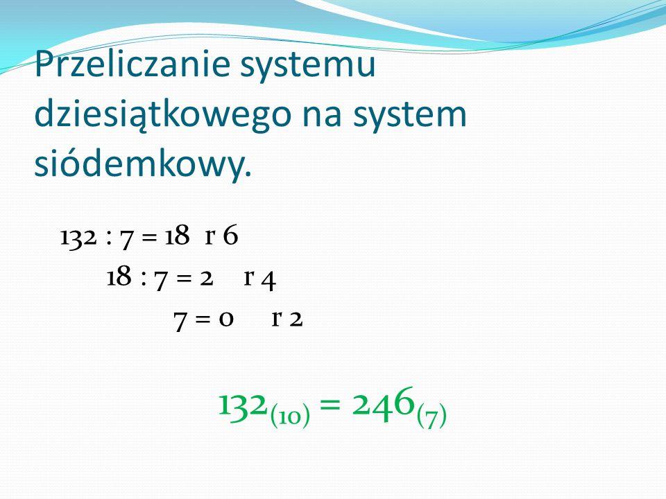 Przeliczanie systemu dziesiątkowego na system siódemkowy. 132 : 7 = 18 r 6 18 : 7 = 2 r 4 7 = 0 r 2 132 (10) = 246 (7)