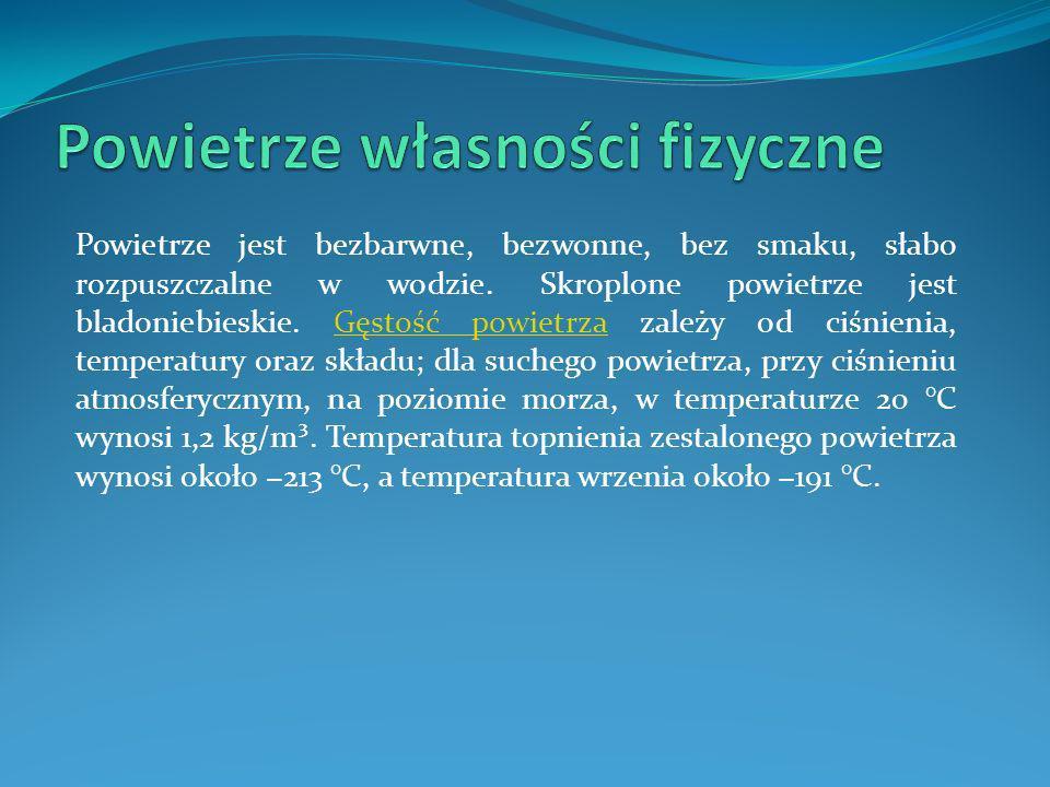 Powietrze jest bezbarwne, bezwonne, bez smaku, słabo rozpuszczalne w wodzie. Skroplone powietrze jest bladoniebieskie. Gęstość powietrza zależy od ciś