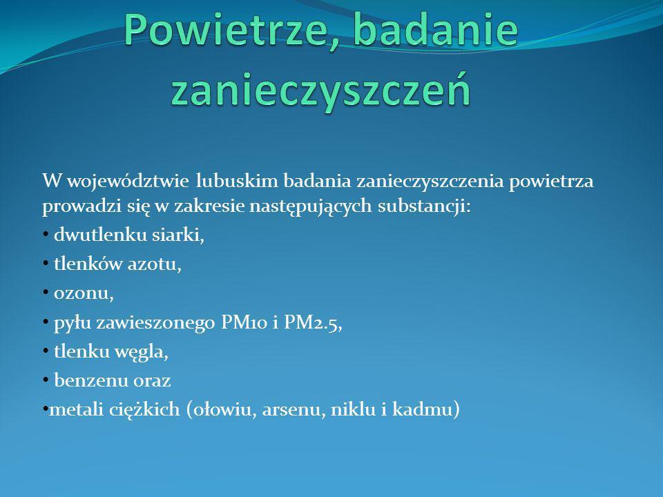 W województwie lubuskim badania zanieczyszczenia powietrza prowadzi się w zakresie następujących substancji: dwutlenku siarki, tlenków azotu, ozonu, p