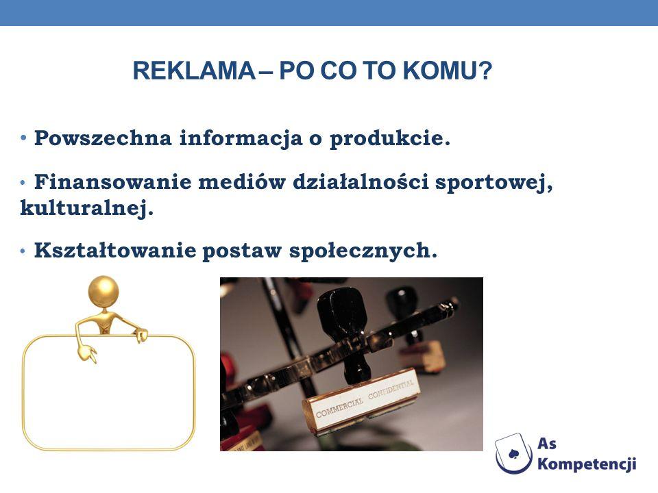 REKLAMA – PO CO TO KOMU? Powszechna informacja o produkcie. Finansowanie mediów działalności sportowej, kulturalnej. Kształtowanie postaw społecznych.