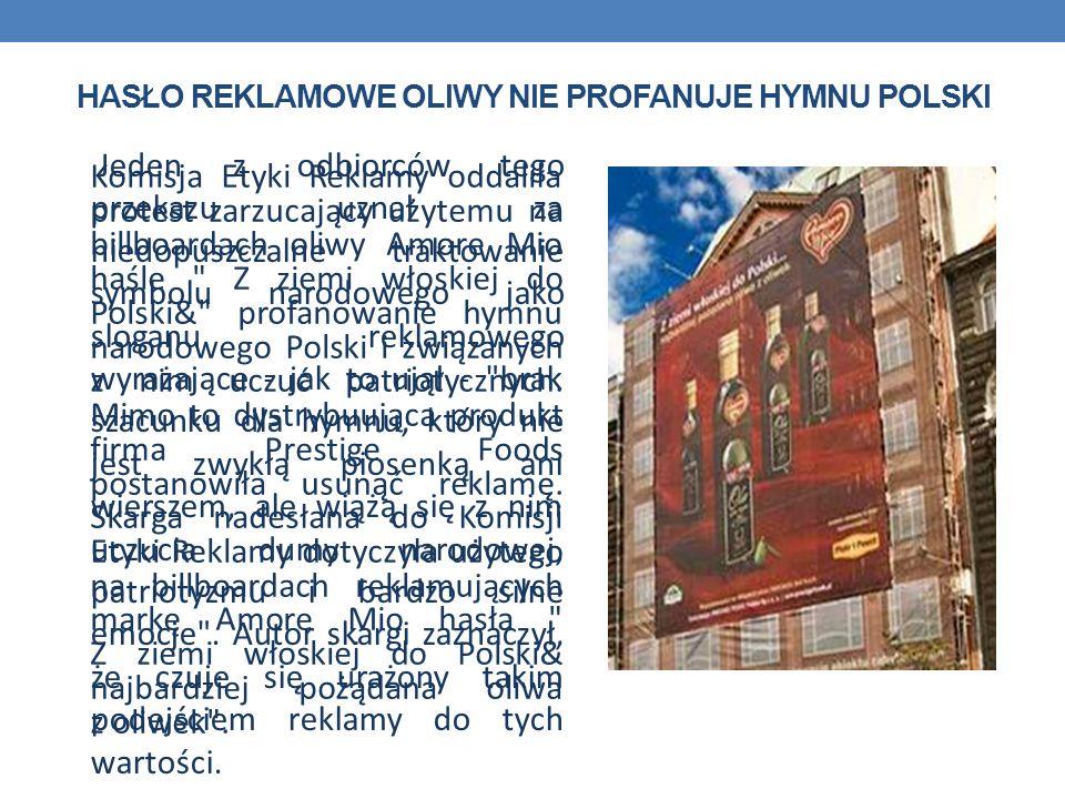 HASŁO REKLAMOWE OLIWY NIE PROFANUJE HYMNU POLSKI Komisja Etyki Reklamy oddaliła protest zarzucający użytemu na billboardach oliwy Amore Mio haśle