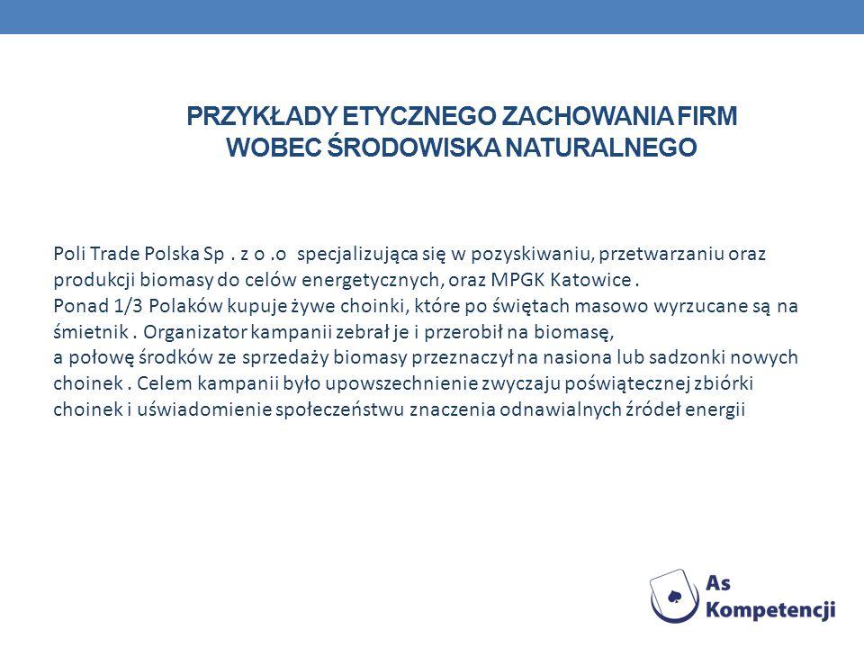 PRZYKŁADY ETYCZNEGO ZACHOWANIA FIRM WOBEC ŚRODOWISKA NATURALNEGO Poli Trade Polska Sp. z o.o specjalizująca się w pozyskiwaniu, przetwarzaniu oraz pro