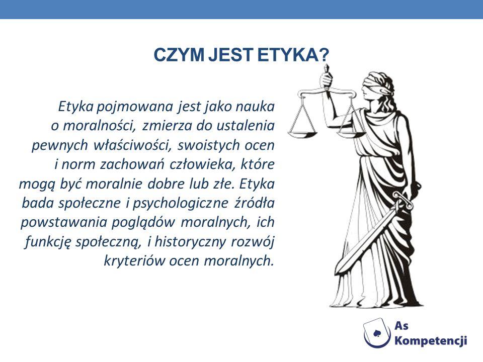 CZYM JEST ETYKA? Etyka pojmowana jest jako nauka o moralności, zmierza do ustalenia pewnych właściwości, swoistych ocen i norm zachowań człowieka, któ