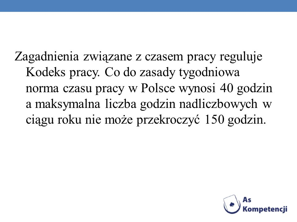 Zagadnienia związane z czasem pracy reguluje Kodeks pracy. Co do zasady tygodniowa norma czasu pracy w Polsce wynosi 40 godzin a maksymalna liczba god