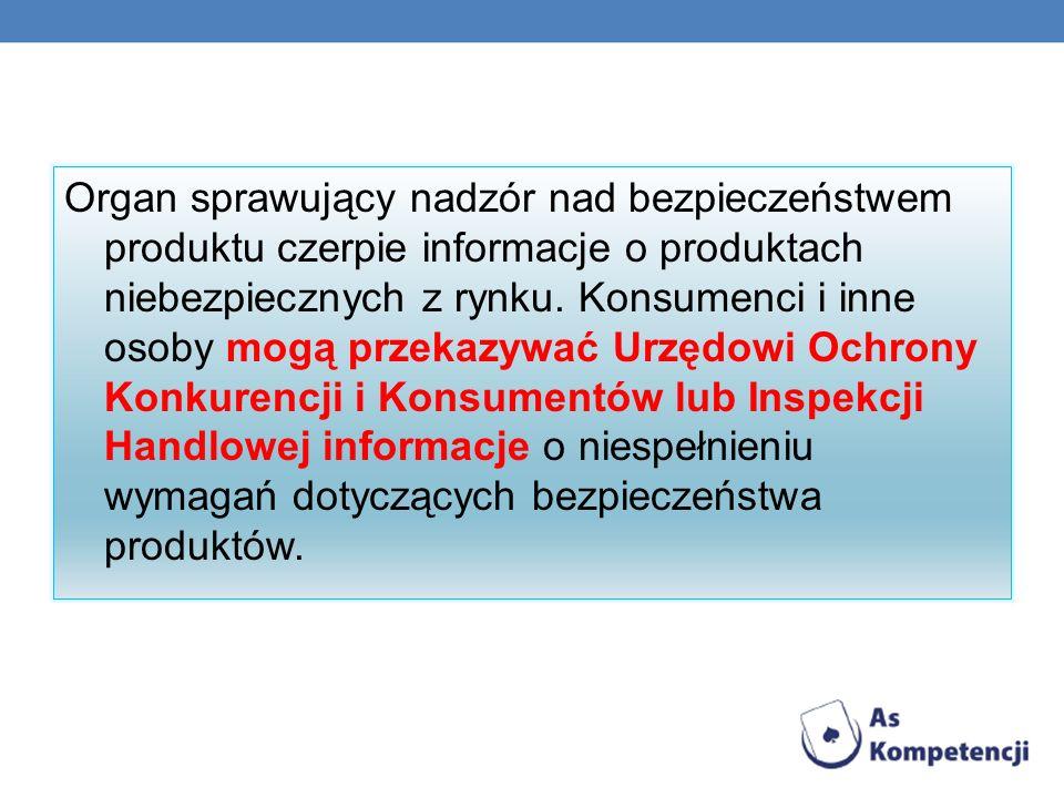 Organ sprawujący nadzór nad bezpieczeństwem produktu czerpie informacje o produktach niebezpiecznych z rynku. Konsumenci i inne osoby mogą przekazywać