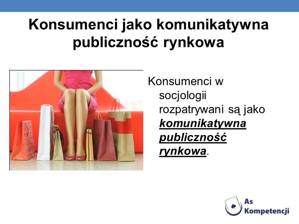 Konsumenci jako komunikatywna publiczność rynkowa Konsumenci w socjologii rozpatrywani są jako komunikatywna publiczność rynkowa.