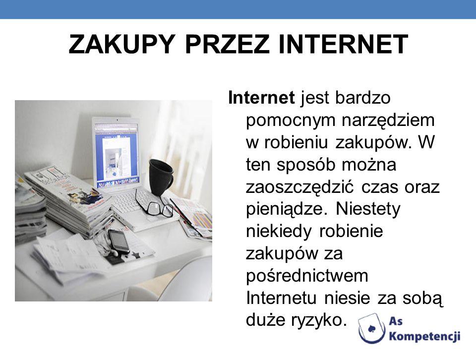 ZAKUPY PRZEZ INTERNET Internet jest bardzo pomocnym narzędziem w robieniu zakupów. W ten sposób można zaoszczędzić czas oraz pieniądze. Niestety nieki